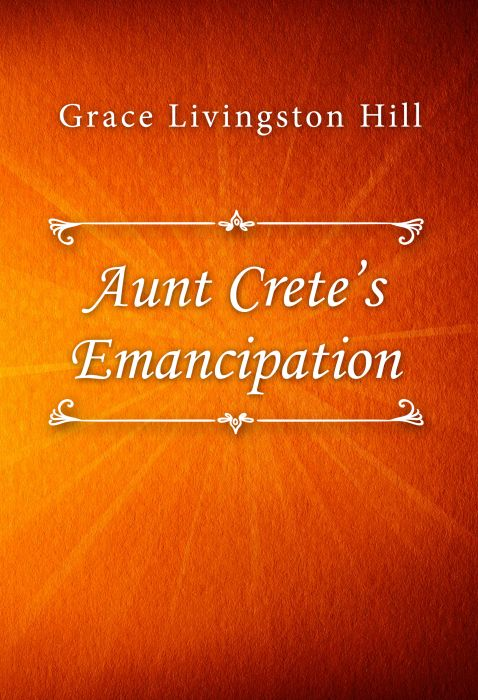 Grace Livingston Hill: Aunt Crete's Emancipation