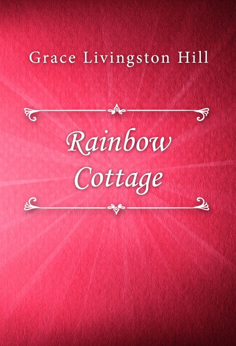 Grace Livingston Hill: Rainbow Cottage