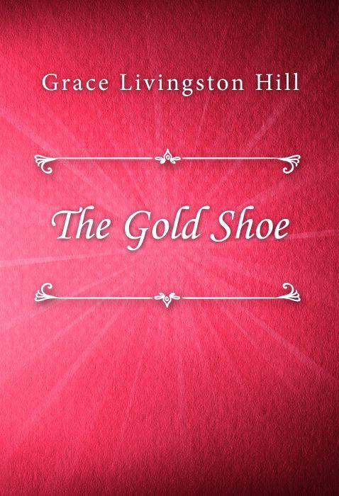 Grace Livingston Hill: The Gold Shoe