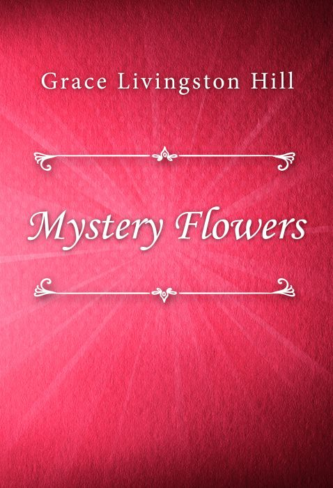Grace Livingston Hill: Mystery Flowers
