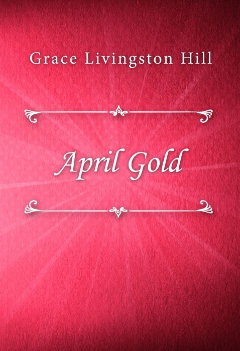 Grace Livingston Hill: April Gold