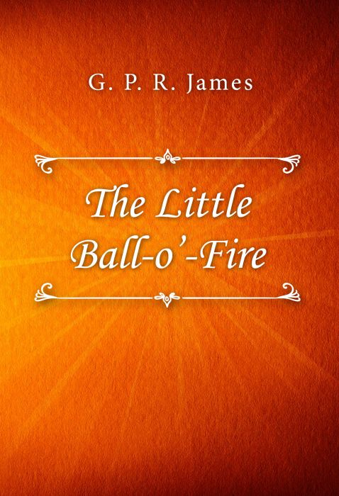 G. P. R. James: The Little Ball-o'-Fire