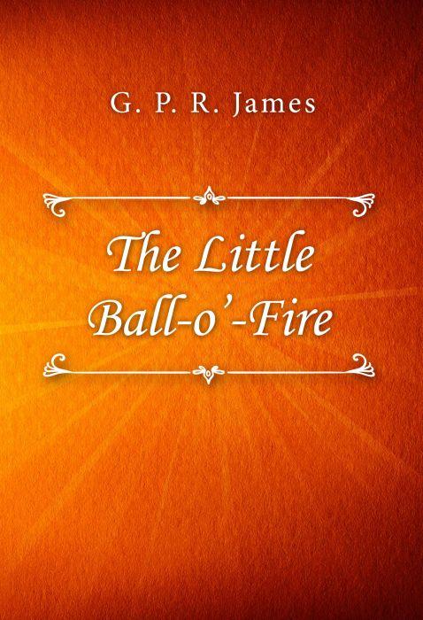 G. P. R. James: The Little Ball-o'-Fire