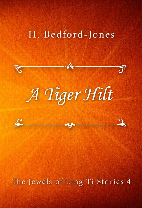 H. Bedford-Jones: A Tiger Hilt (The Jewels of Ling Ti Stories #4)