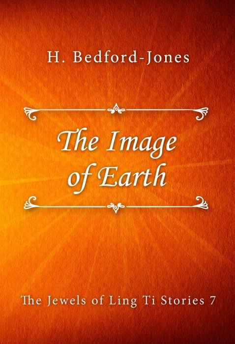 H. Bedford-Jones: The Image of Earth (The Jewels of Ling Ti Stories #7)