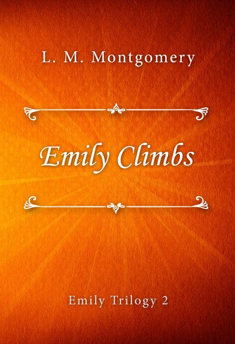 L. M. Montgomery: Emily Climbs (Emily Trilogy #2)