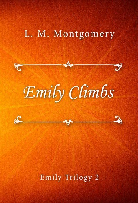 L. M. Montgomery: Emily Climbs (Emily Trilogy #2)
