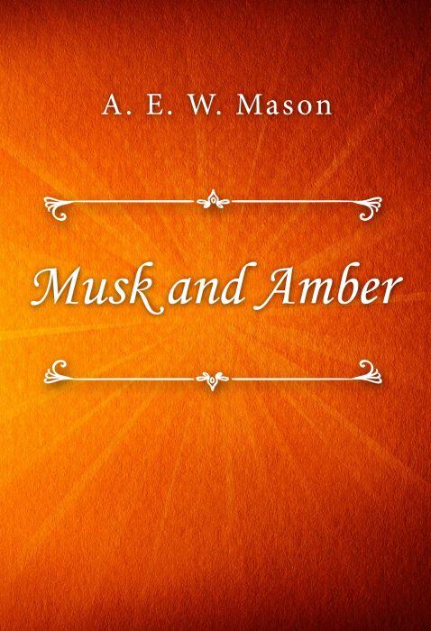 A. E. W. Mason: Musk and Amber