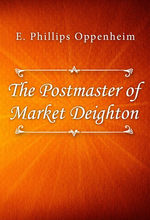 E. Phillips Oppenheim: The Postmaster of Market Deighton