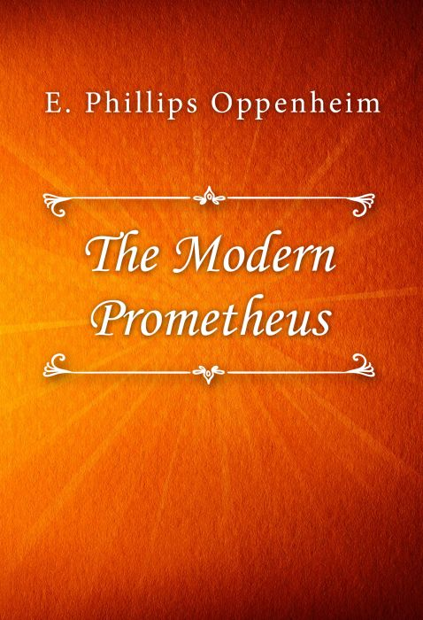 E. Phillips Oppenheim: The Modern Prometheus