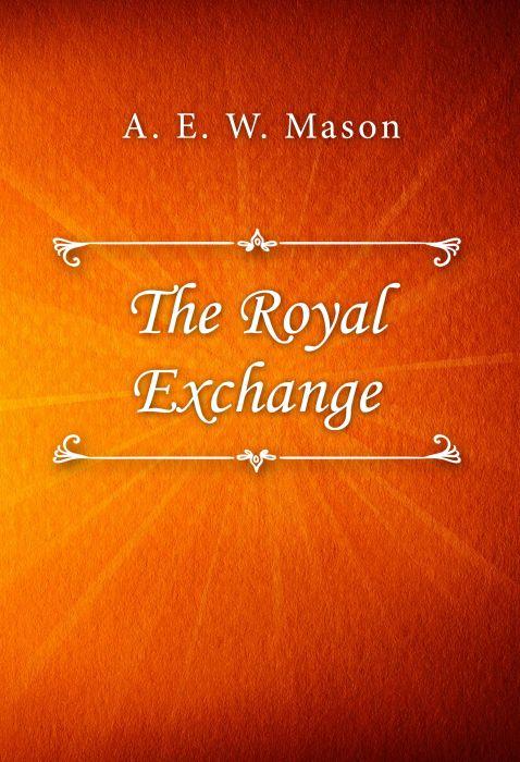 A. E. W. Mason: The Royal Exchange