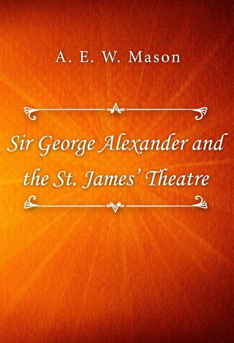 A. E. W. Mason: Sir George Alexander and the St. James' Theatre
