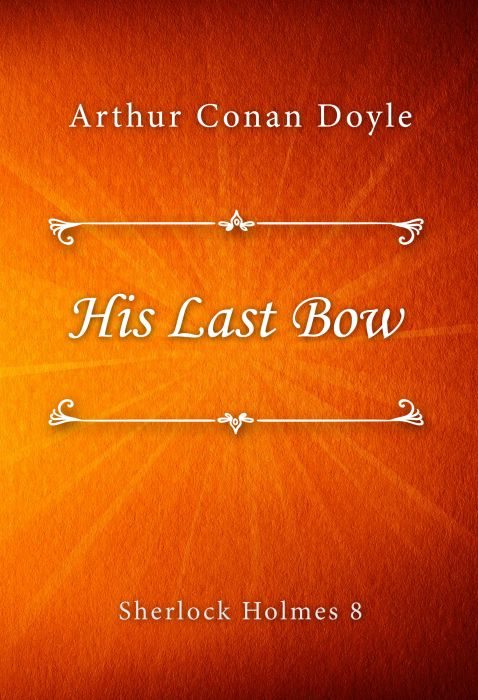 Arthur Conan Doyle: His Last Bow (Sherlock Holmes #8)