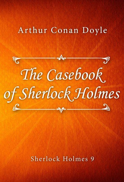 Arthur Conan Doyle: The Casebook of Sherlock Holmes (Sherlock Holmes #9)