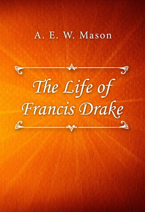 A. E. W. Mason: The Life of Francis Drake