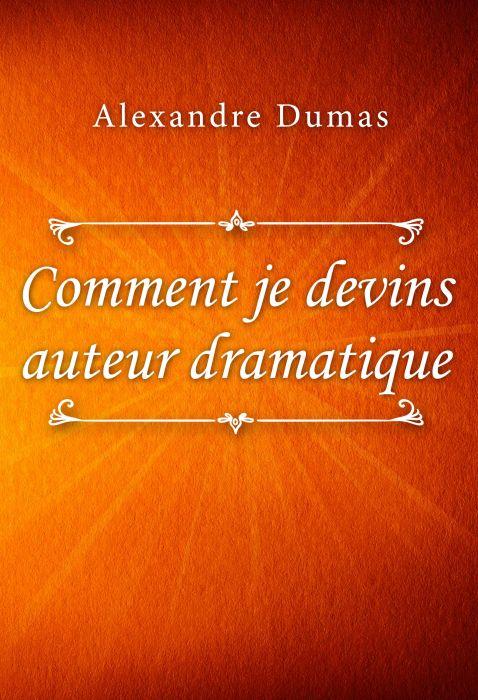 Alexandre Dumas: Comment je devins auteur dramatique