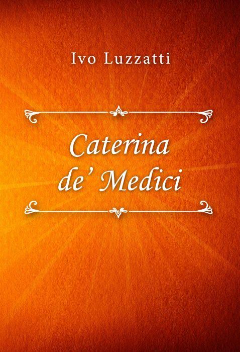 Ivo Luzzatti: Caterina de' Medici