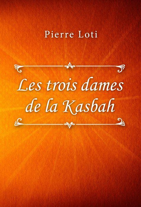 Pierre Loti: Les trois dames de la Kasbah