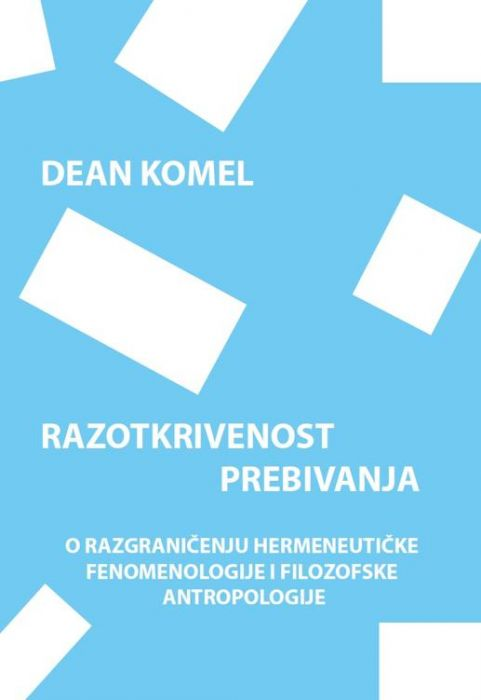 Dean Komel: Razotkrivenost prebivanja. O razgraničenju hermeneutičke fenomenologije i filozofske antropologije