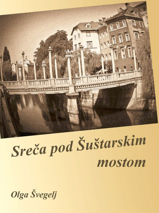 Olga Švegelj: Sreča pod Šuštarskim mostom