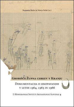 Benjamin Štular,Mateja Belak: Grobišče župna cerkev v Kranju. Dokumentacija o izkopavanjih v letih 1964, 1965 in 1966