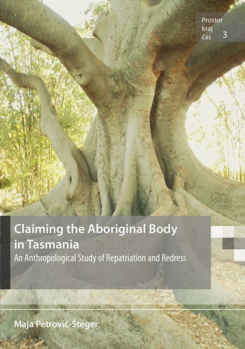 Maja Petrović-Šteger: Claiming the Aboriginal Body in Tasmania. An Anthropological Study of Repatriation and Redress