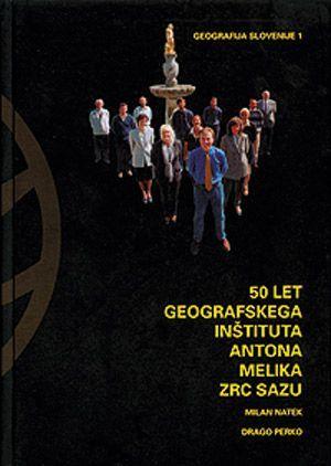 Milan Natek,Drago Perko: 50 let Geografskega inštituta Antona Melika ZRC SAZU