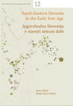 Janez Dular,Sneža Tecco Hvala: Jugovzhodna Slovenija v starejši železni dobi / South-Eastern Slovenia in the Early Iron Age