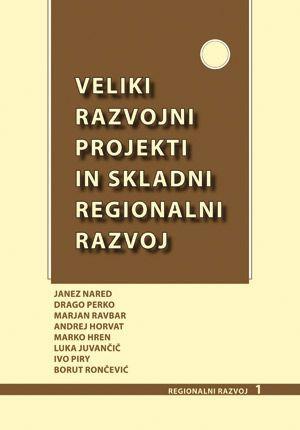 Janez Nared,Drago Perko,Marjan Ravbar,Andrej Horvat,Marko Hren,Luka Juvančič,Ivo Piry,Borut Rončević (ur.): Veliki razvojni projekti in skladni regionalni razvoj