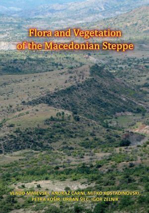 Vlado Matevski,Andraž Čarni,Mitko Kostadinovski,Petra Košir,Urban Šilc,Igor Zelnik: Flora in vegetacija makedonske stepe / Flora and Vegetation of the Macedonian Steppe / Flora i vegetacija na makedonskata stepa