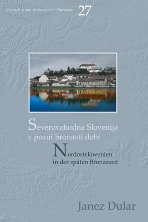 Janez Dular: Severovzhodna Slovenija v pozni bronasti dobi / Nordostslowenien in der späten Bronzezeit