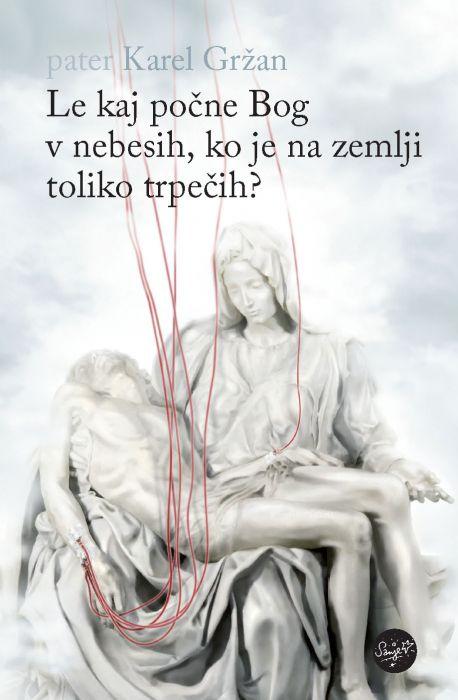Karel Gržan: Le kaj počne Bog v nebesih, ko je na zemlji toliko trpečih?