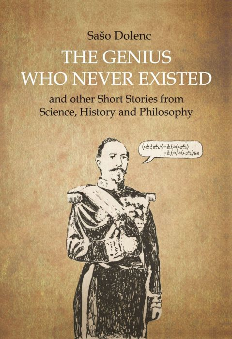Sašo Dolenc: The Genius Who Never Existed and other Short Stories from Science, History and Philosophy
