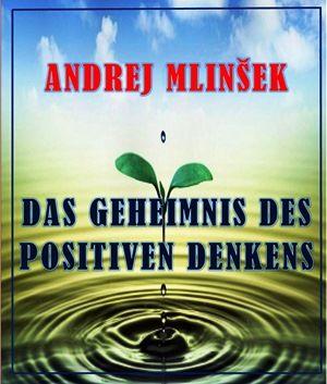 Andrej Mlinšek: Das Geheimnis des positiven Denkens