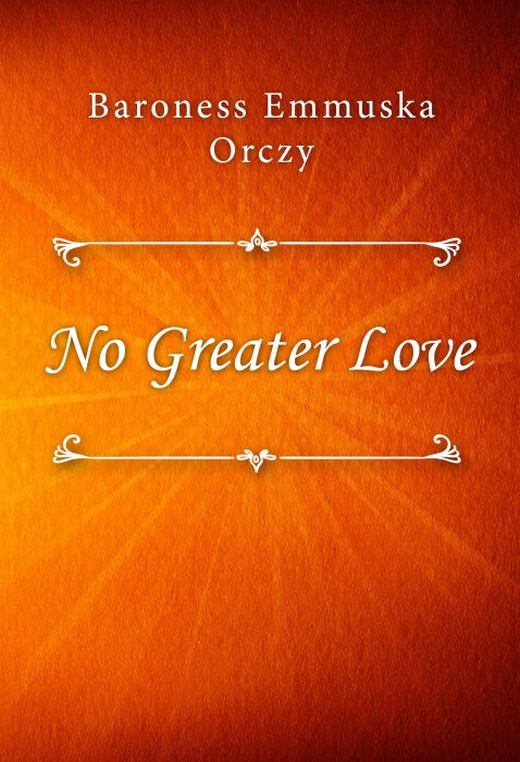 Baroness Emmuska Orczy: No Greater Love