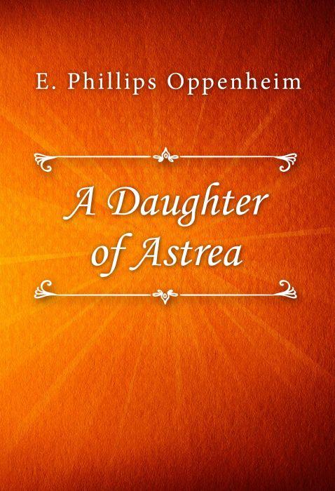 E. Phillips Oppenheim: A Daughter of Astrea