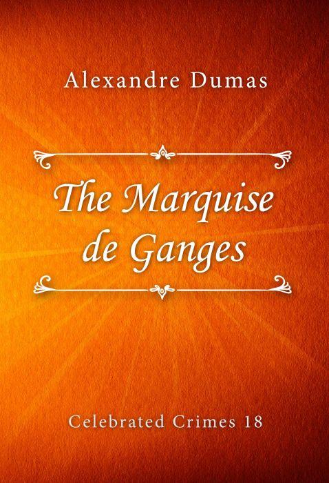 Alexandre Dumas: The Marquise de Ganges (Celebrated Crimes #18)