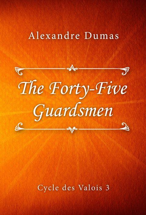 Alexandre Dumas: The Forty-Five Guardsmen (Cycle des Valois #3)